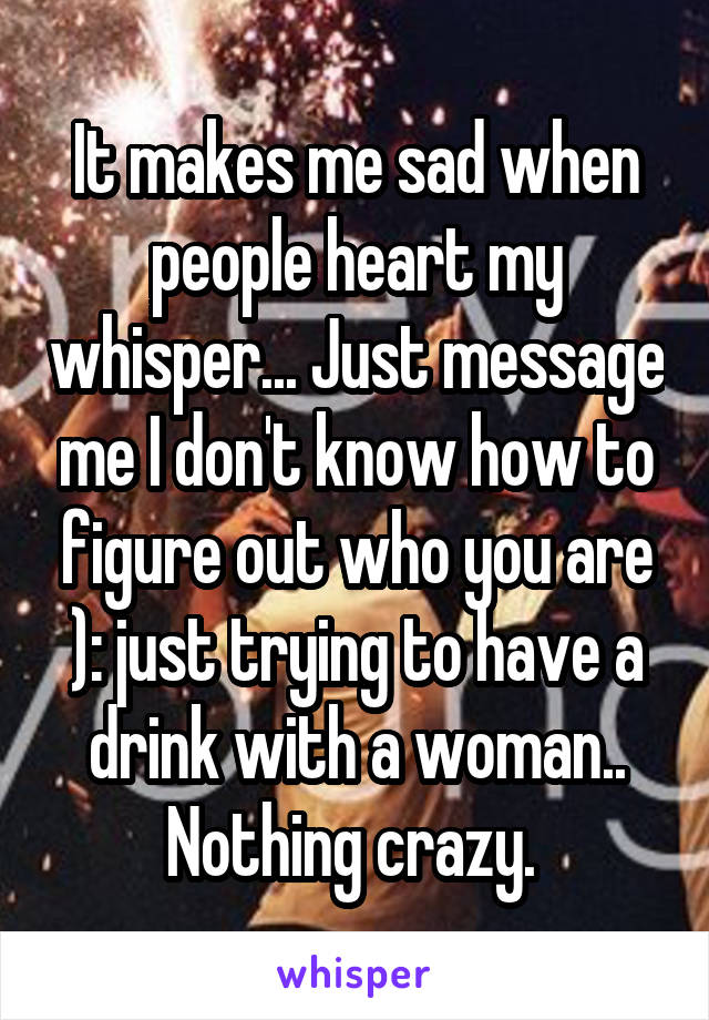 It makes me sad when people heart my whisper... Just message me I don't know how to figure out who you are ): just trying to have a drink with a woman.. Nothing crazy.