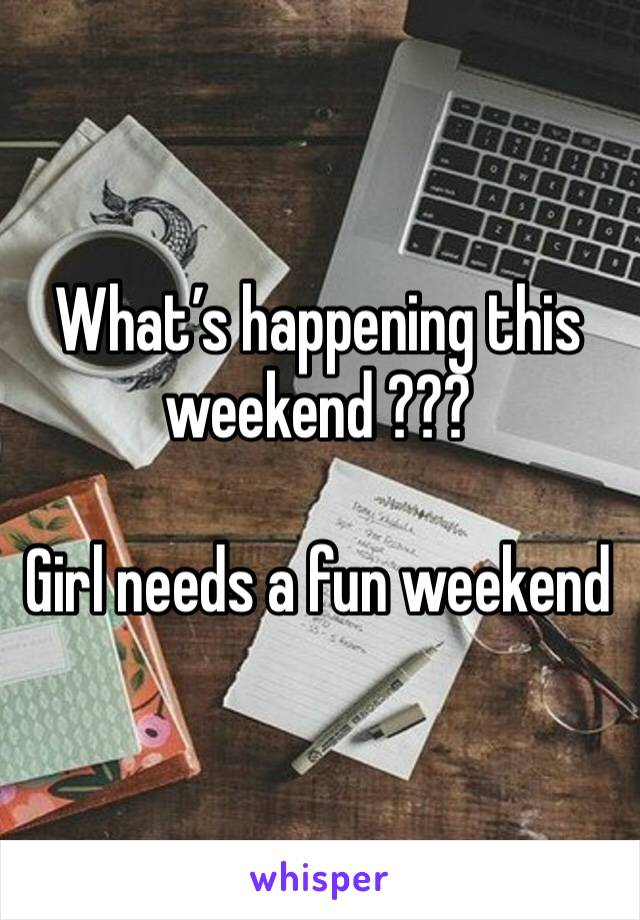 What's happening this weekend ???   Girl needs a fun weekend