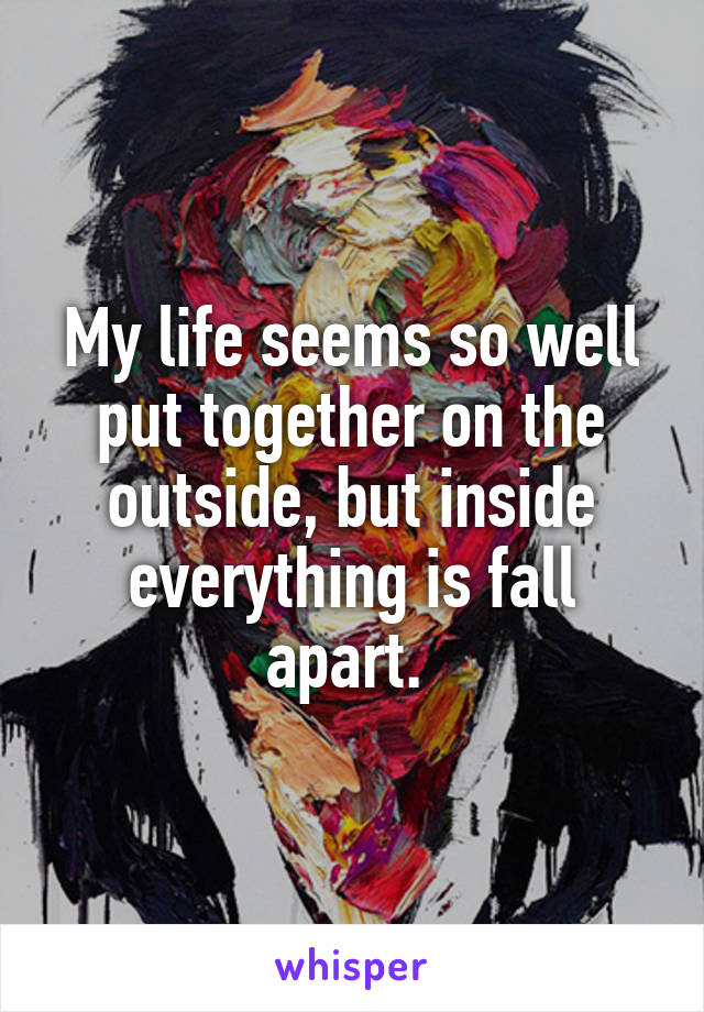 My life seems so well put together on the outside, but inside everything is fall apart.