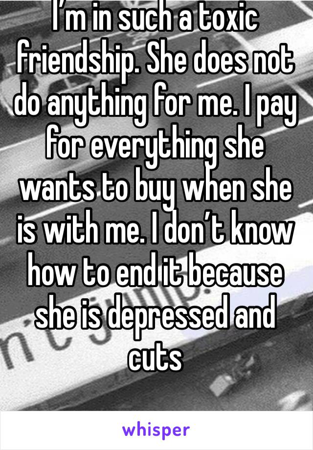 I'm in such a toxic friendship. She does not do anything for me. I pay for everything she wants to buy when she is with me. I don't know how to end it because she is depressed and cuts