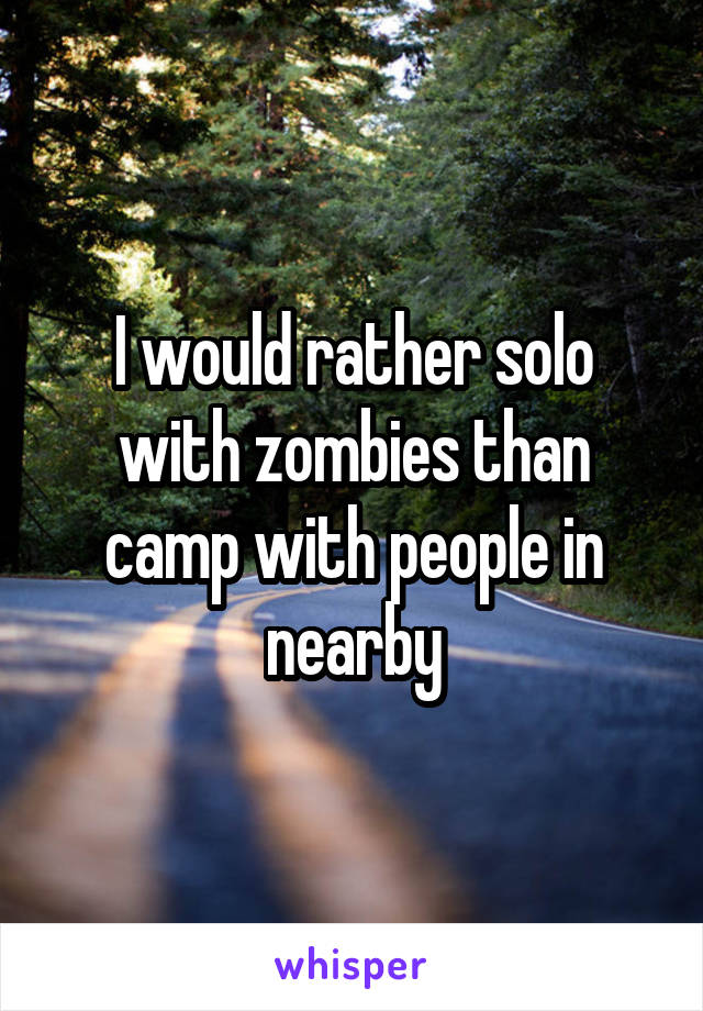 I would rather solo with zombies than camp with people in nearby