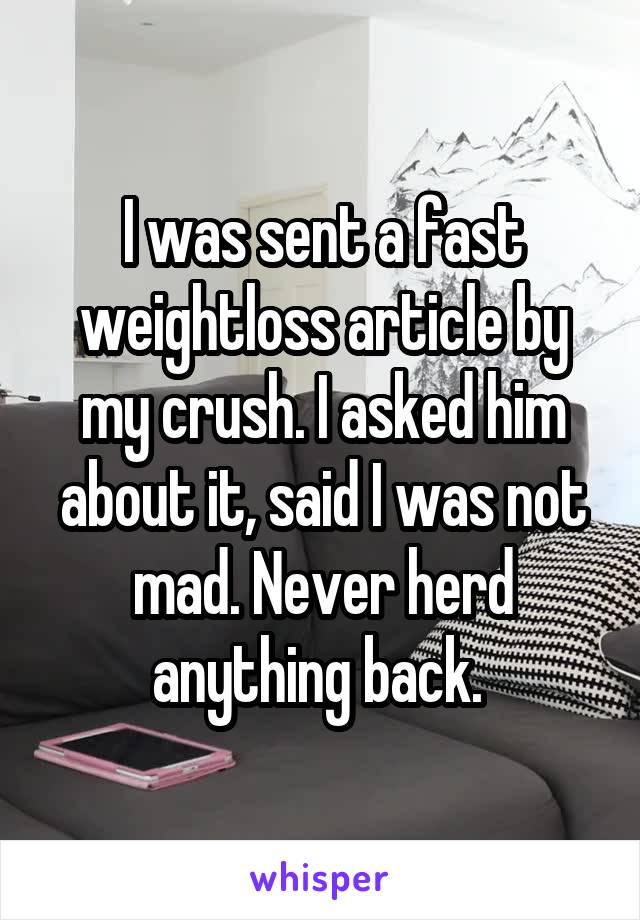 I was sent a fast weightloss article by my crush. I asked him about it, said I was not mad. Never herd anything back.