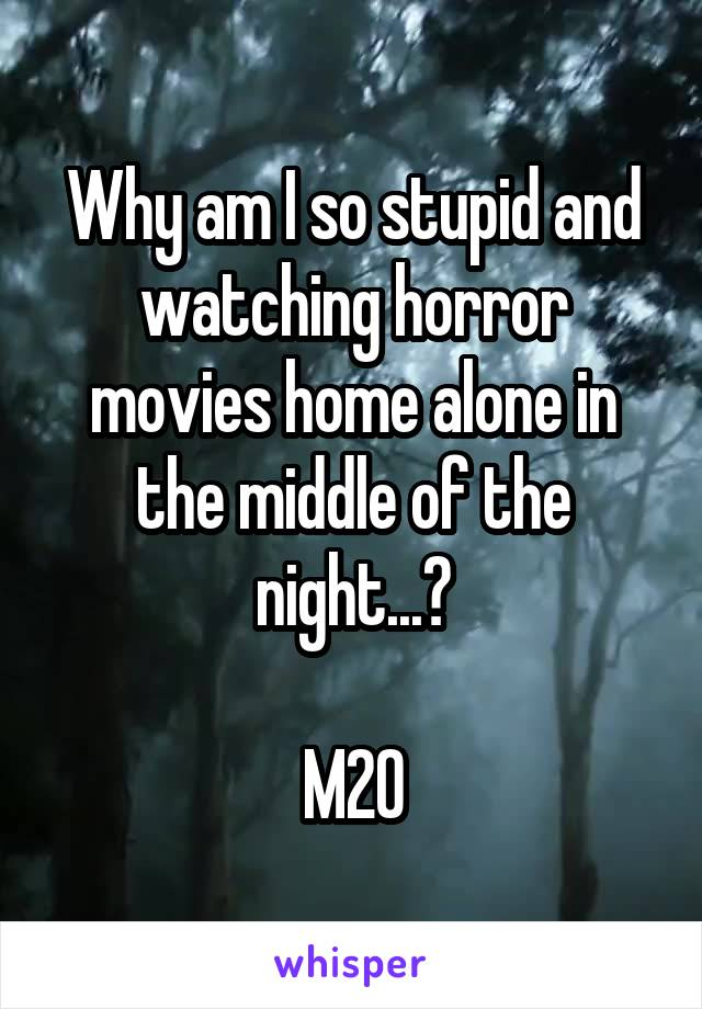 Why am I so stupid and watching horror movies home alone in the middle of the night...?  M20