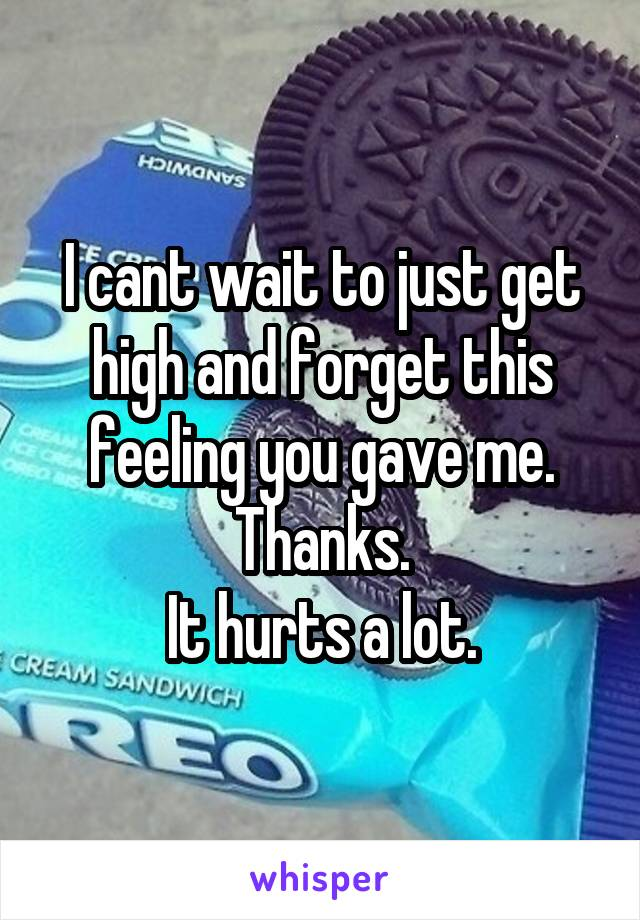 I cant wait to just get high and forget this feeling you gave me. Thanks. It hurts a lot.