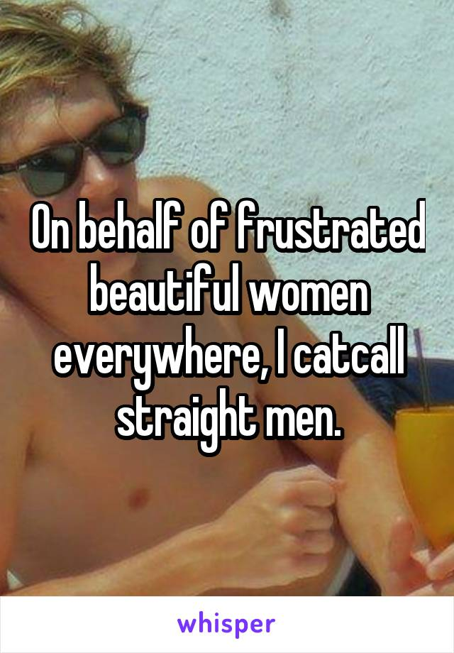 On behalf of frustrated beautiful women everywhere, I catcall straight men.