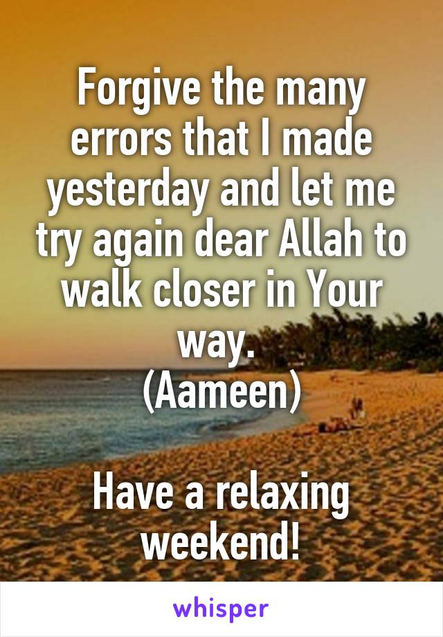 Forgive the many errors that I made yesterday and let me try again dear Allah to walk closer in Your way.  (Aameen)  Have a relaxing weekend!
