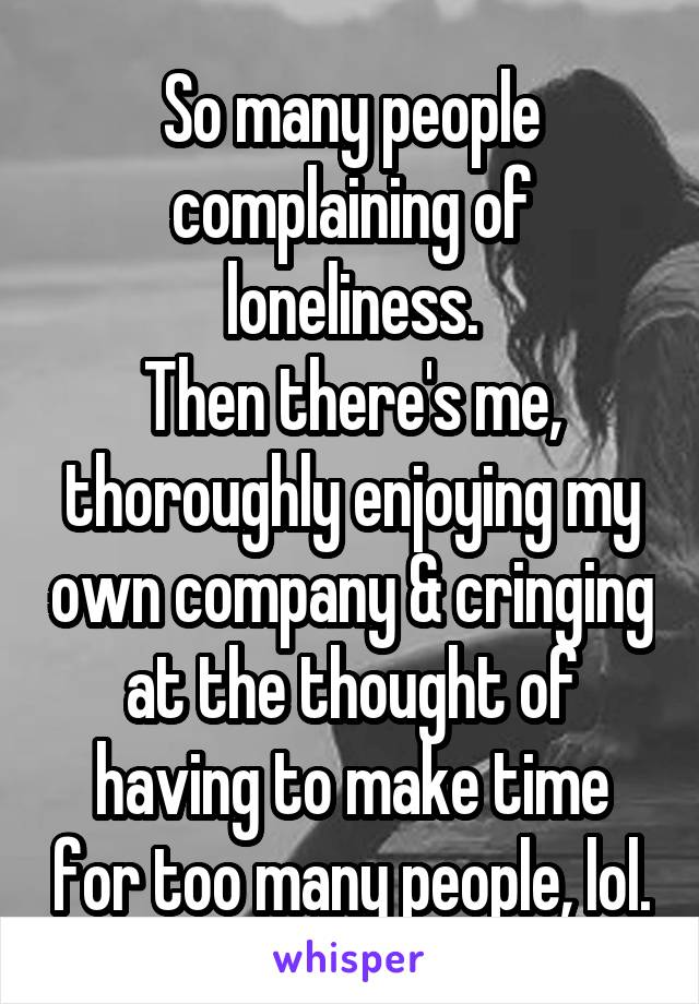 So many people complaining of loneliness. Then there's me, thoroughly enjoying my own company & cringing at the thought of having to make time for too many people, lol.