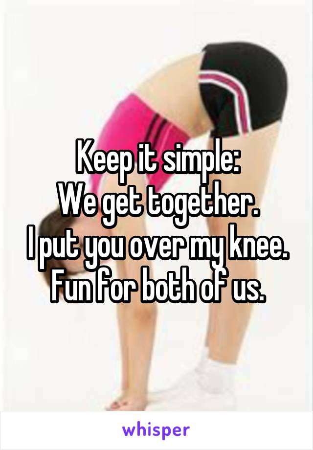 Keep it simple: We get together. I put you over my knee. Fun for both of us.