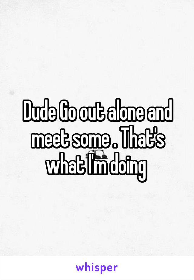 Dude Go out alone and meet some . That's what I'm doing