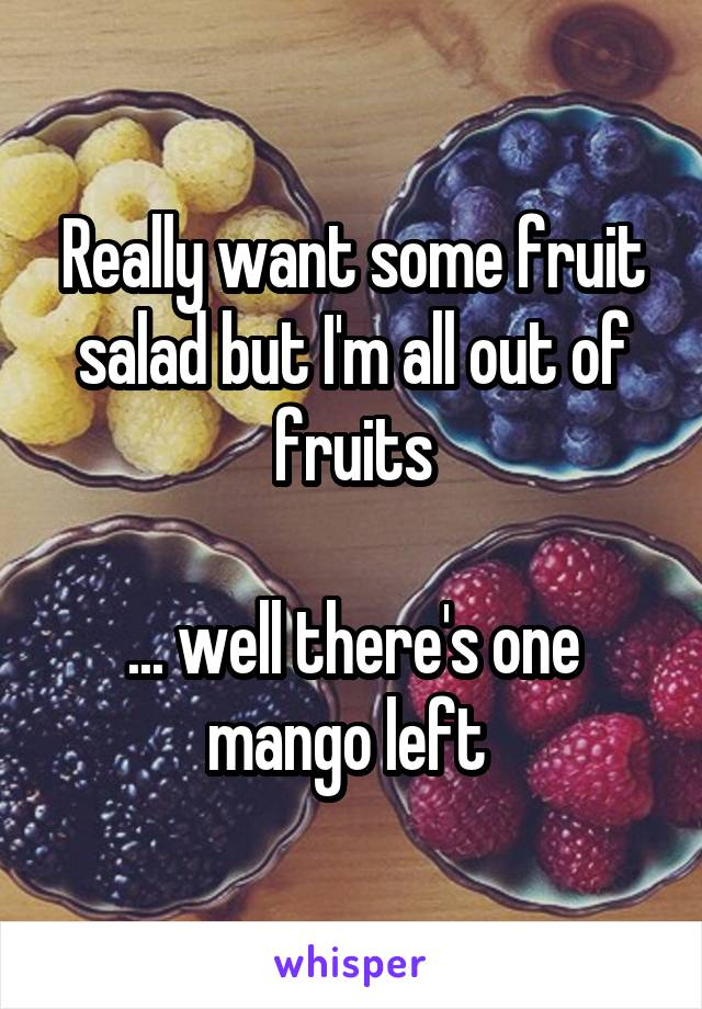 Really want some fruit salad but I'm all out of fruits  ... well there's one mango left