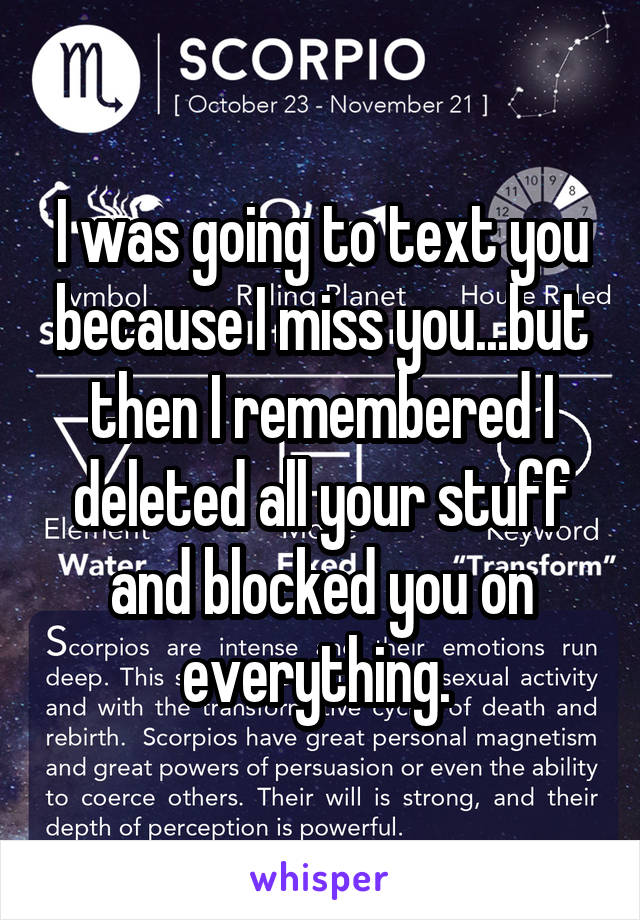 I was going to text you because I miss you...but then I remembered I deleted all your stuff and blocked you on everything.