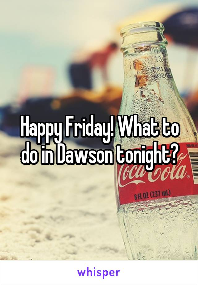 Happy Friday! What to do in Dawson tonight?