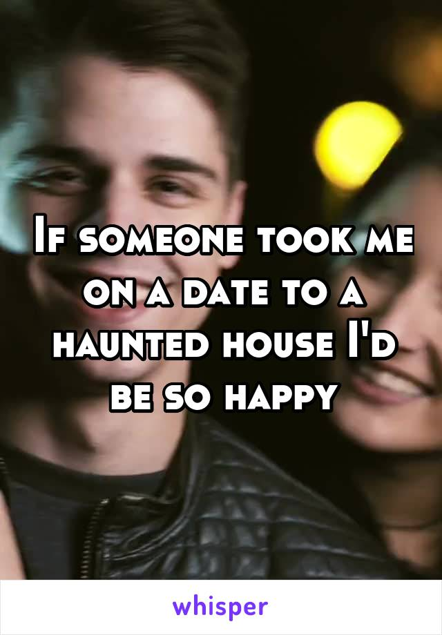 If someone took me on a date to a haunted house I'd be so happy