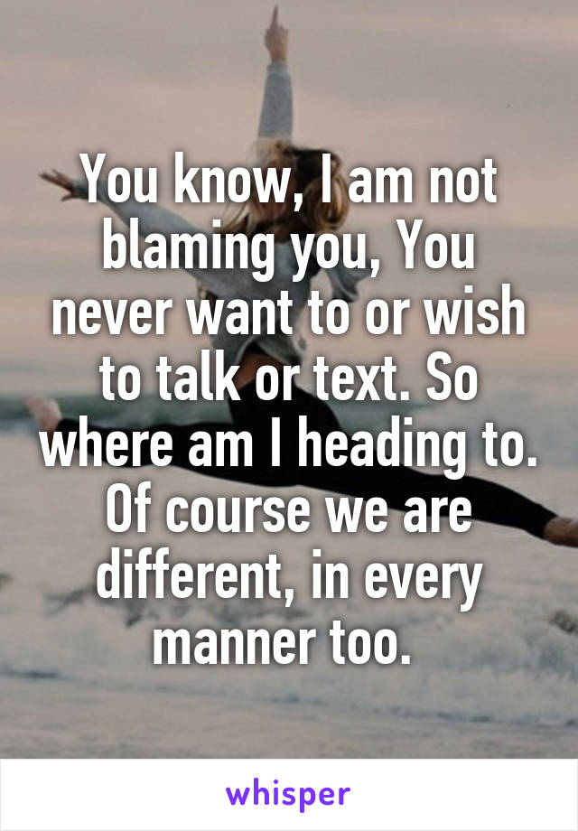 You know, I am not blaming you, You never want to or wish to talk or text. So where am I heading to. Of course we are different, in every manner too.