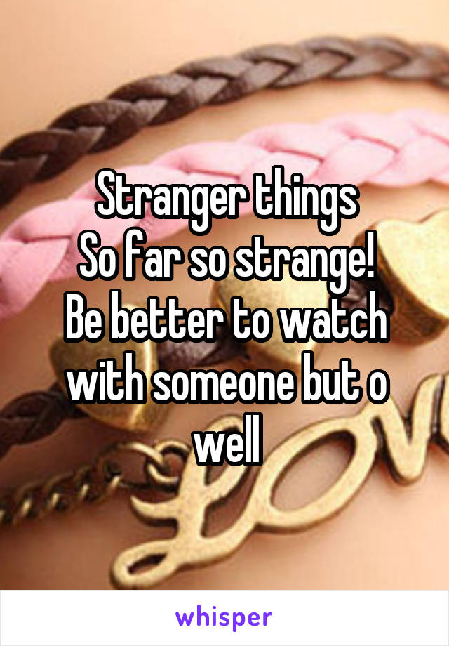 Stranger things So far so strange! Be better to watch with someone but o well