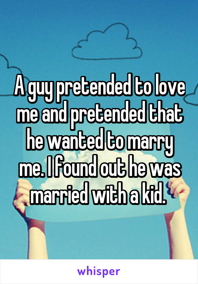 A guy pretended to love me and pretended that he wanted to marry me. I found out he was married with a kid.
