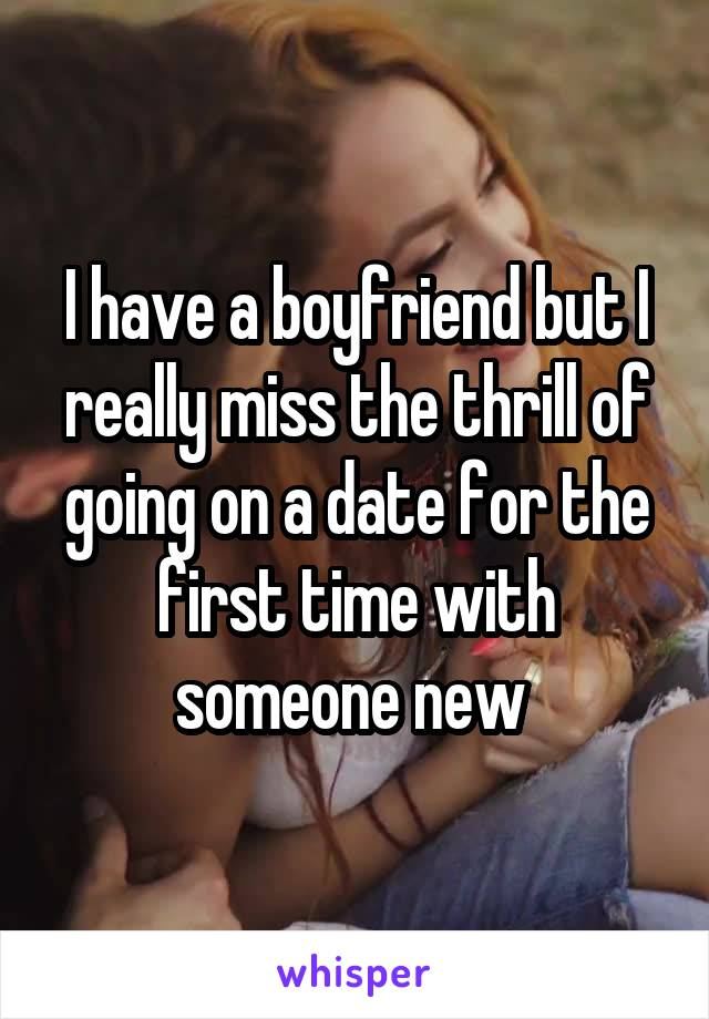 I have a boyfriend but I really miss the thrill of going on a date for the first time with someone new