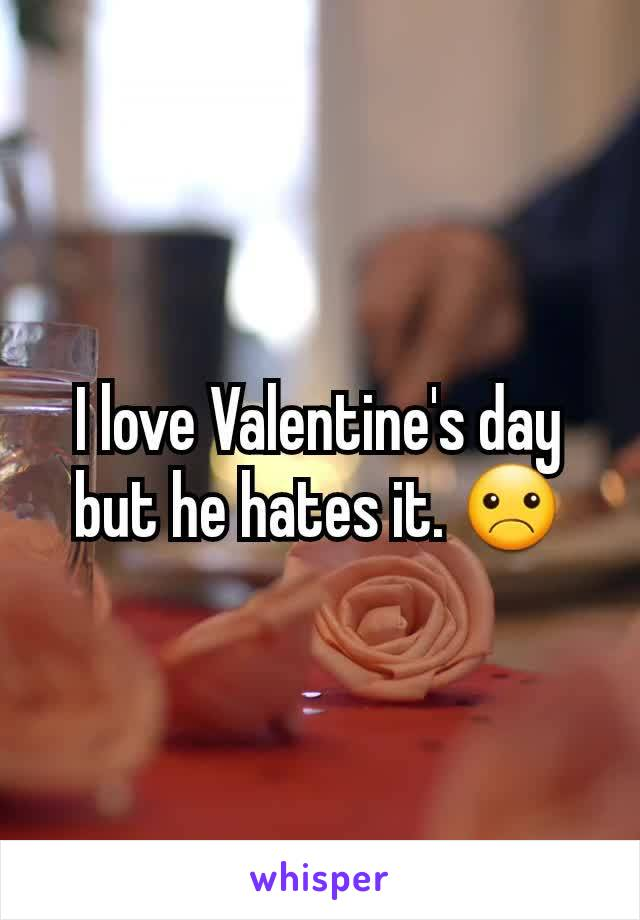 I love Valentine's day but he hates it. ☹