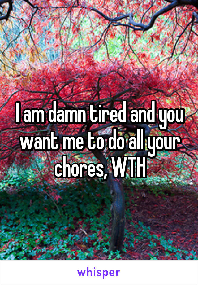 I am damn tired and you want me to do all your chores, WTH