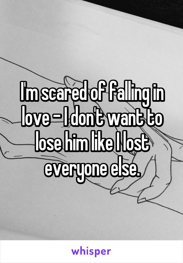 I'm scared of falling in love - I don't want to lose him like I lost everyone else.