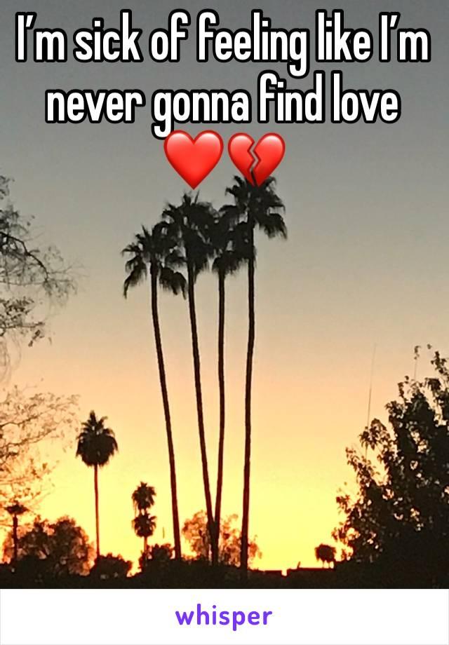 I'm sick of feeling like I'm never gonna find love ❤️💔