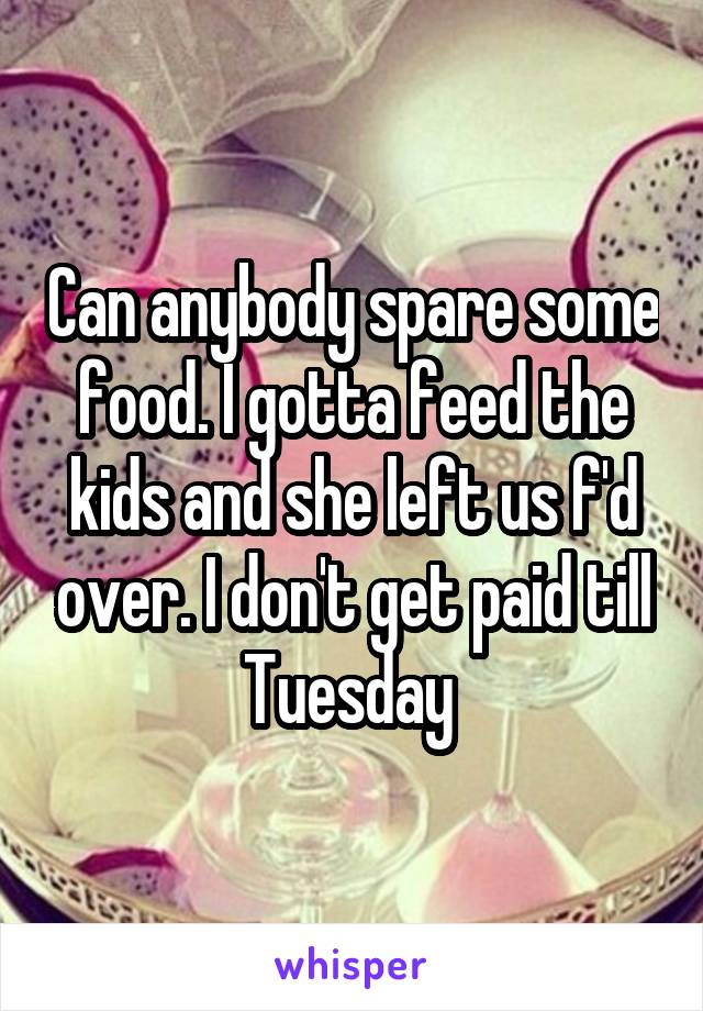 Can anybody spare some food. I gotta feed the kids and she left us f'd over. I don't get paid till Tuesday