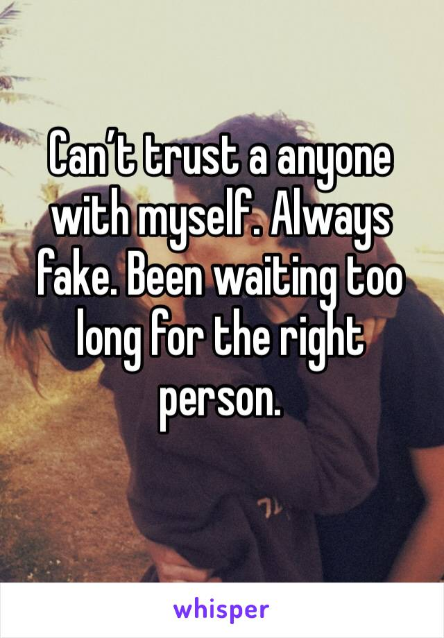 Can't trust a anyone with myself. Always fake. Been waiting too long for the right person.