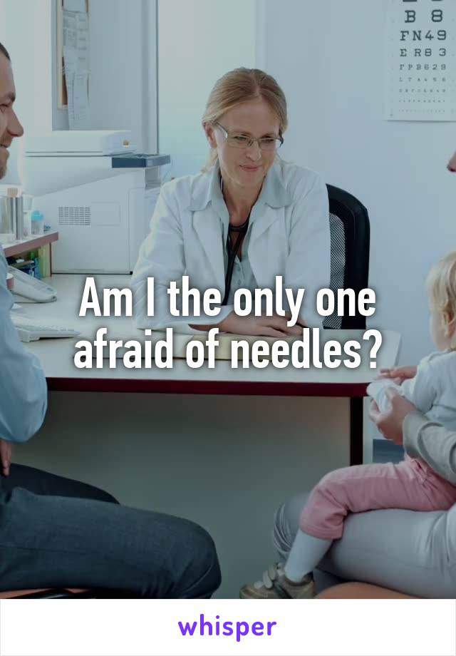 Am I the only one afraid of needles?