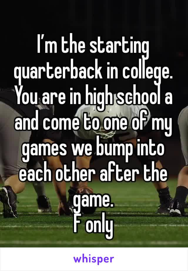 I'm the starting quarterback in college. You are in high school a and come to one of my games we bump into each other after the game. F only