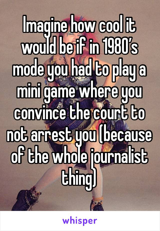 Imagine how cool it would be if in 1980's mode you had to play a mini game where you convince the court to not arrest you (because of the whole journalist thing)