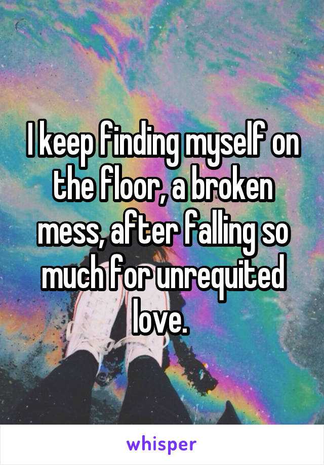 I keep finding myself on the floor, a broken mess, after falling so much for unrequited love.