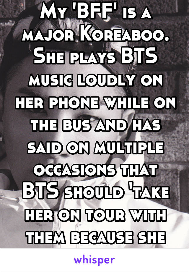 My 'BFF' is a major Koreaboo. She plays BTS music loudly on her phone while on the bus and has said on multiple occasions that BTS should 'take her on tour with them because she can sing well'.