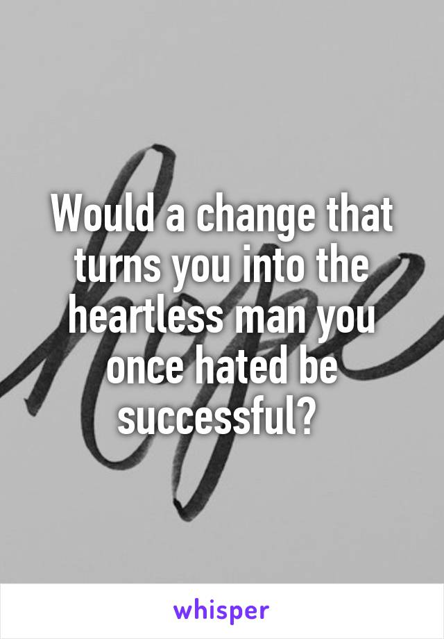Would a change that turns you into the heartless man you once hated be successful?