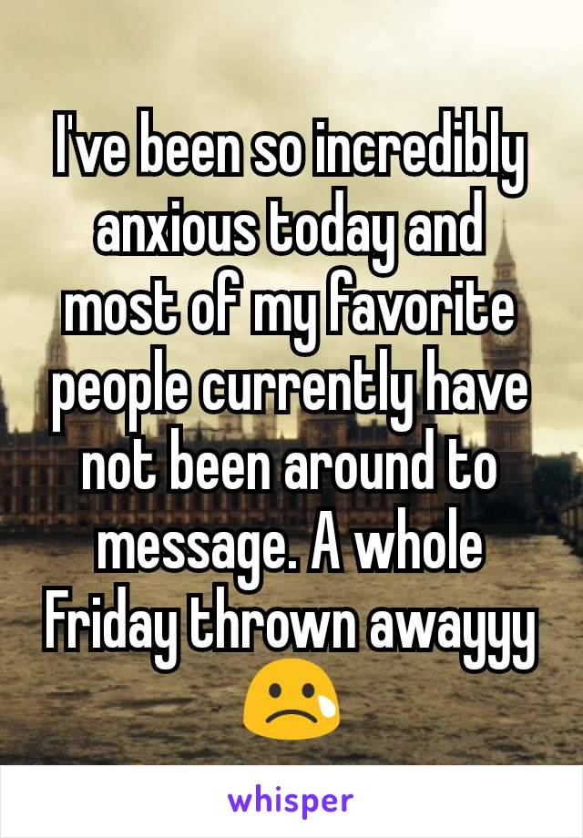 I've been so incredibly anxious today and most of my favorite people currently have not been around to message. A whole Friday thrown awayyy 😢