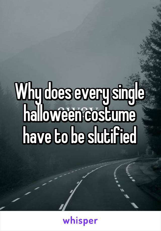 Why does every single  halloween costume  have to be slutified