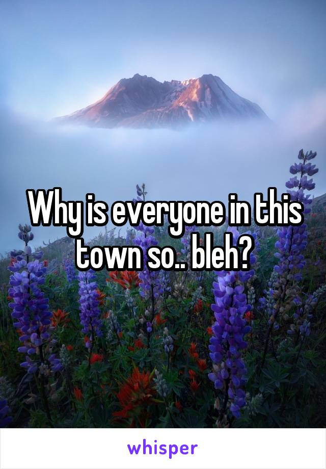 Why is everyone in this town so.. bleh?