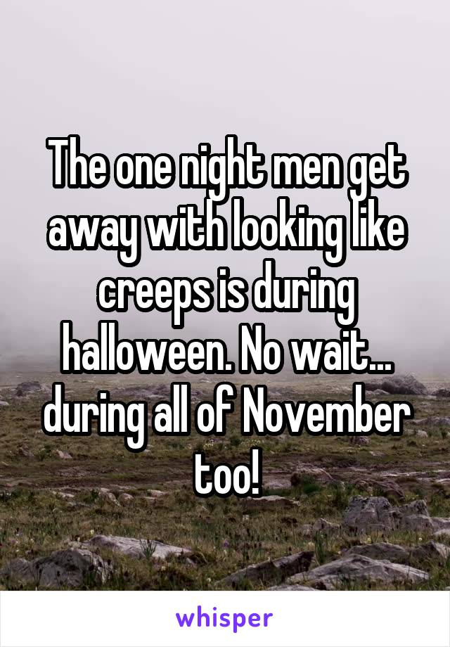 The one night men get away with looking like creeps is during halloween. No wait... during all of November too!
