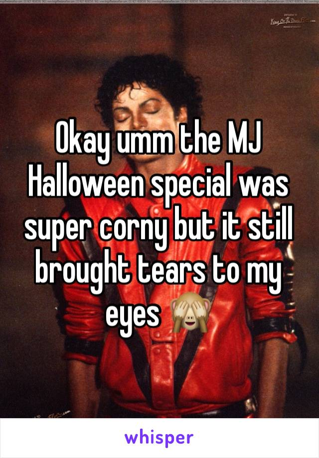 Okay umm the MJ Halloween special was super corny but it still brought tears to my eyes 🙈