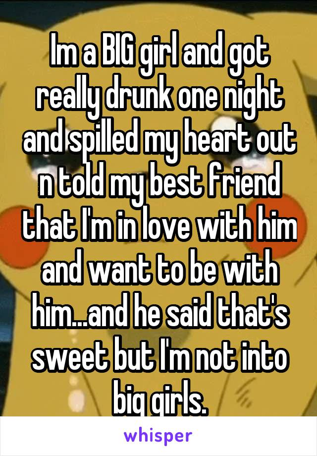 Im a BIG girl and got really drunk one night and spilled my heart out n told my best friend that I'm in love with him and want to be with him...and he said that's sweet but I'm not into big girls.