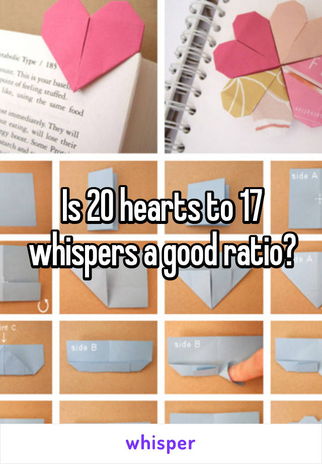 Is 20 hearts to 17 whispers a good ratio?
