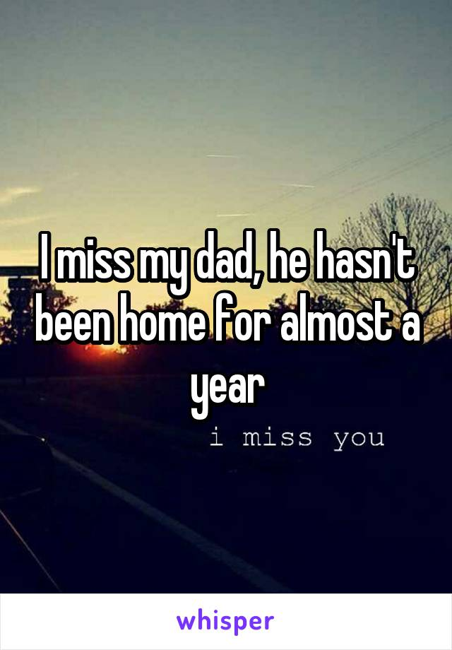 I miss my dad, he hasn't been home for almost a year