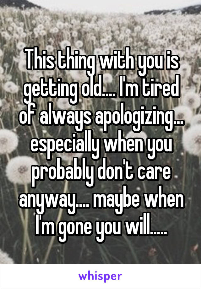 This thing with you is getting old.... I'm tired of always apologizing... especially when you probably don't care anyway.... maybe when I'm gone you will.....