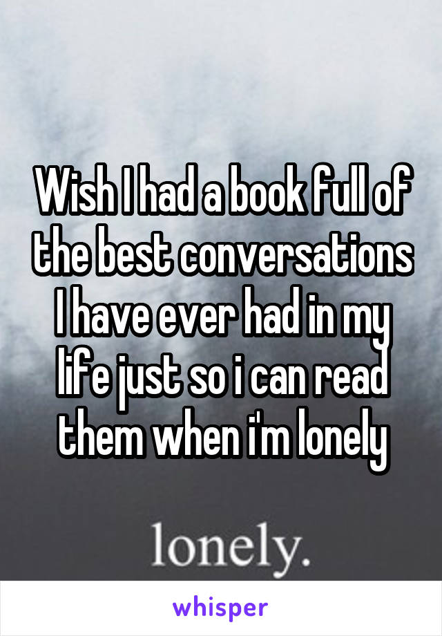 Wish I had a book full of the best conversations I have ever had in my life just so i can read them when i'm lonely