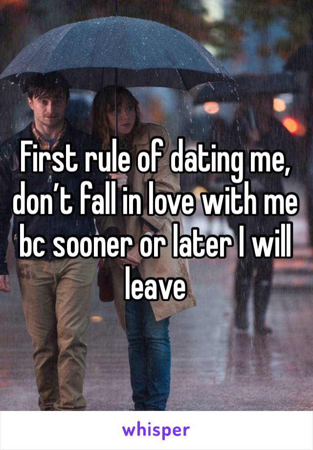 First rule of dating me, don't fall in love with me bc sooner or later I will leave