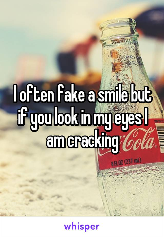 I often fake a smile but if you look in my eyes I am cracking