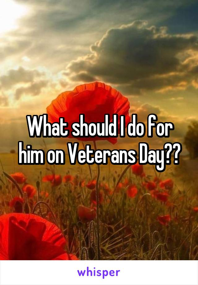 What should I do for him on Veterans Day??