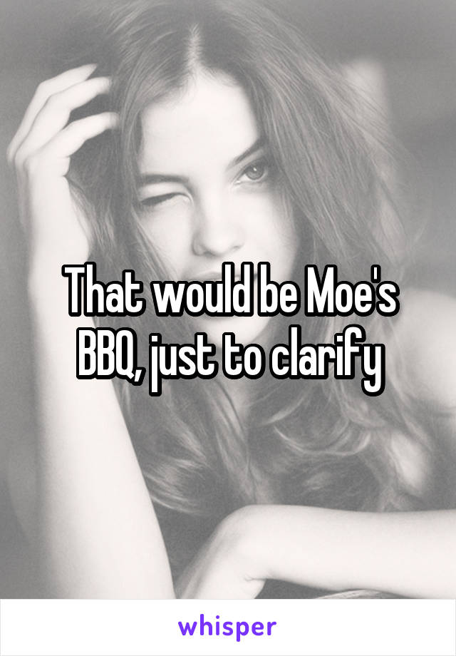 That would be Moe's BBQ, just to clarify