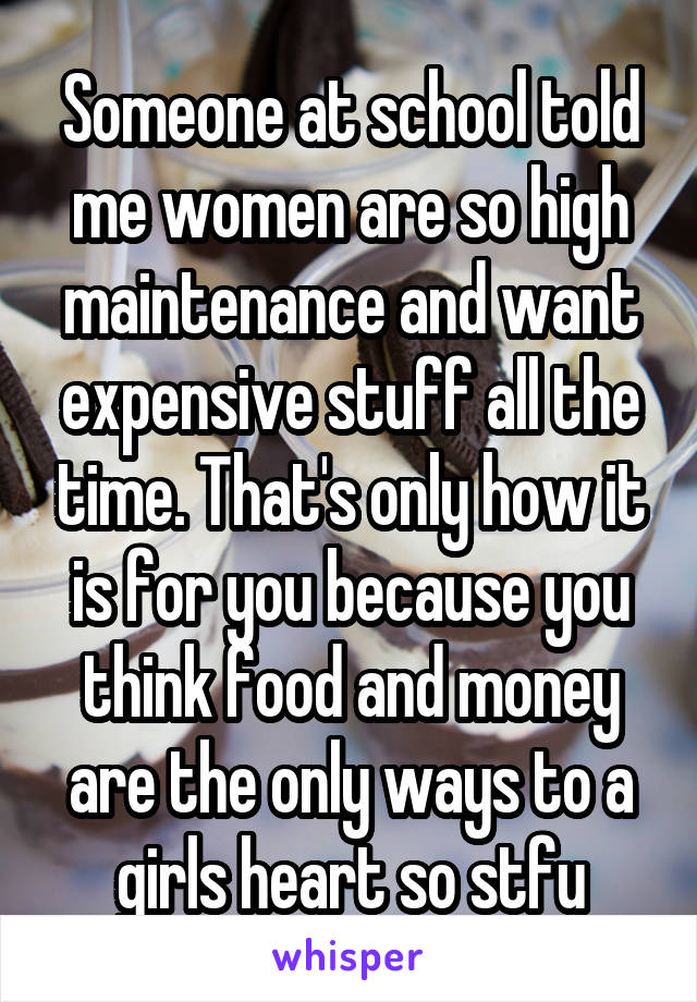 Someone at school told me women are so high maintenance and want expensive stuff all the time. That's only how it is for you because you think food and money are the only ways to a girls heart so stfu