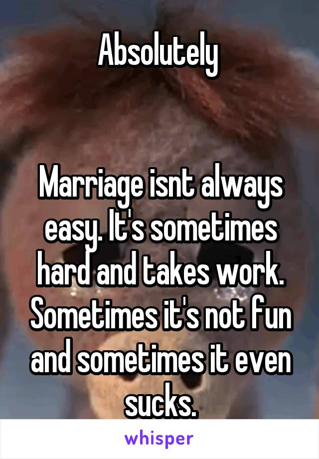 Absolutely    Marriage isnt always easy. It's sometimes hard and takes work. Sometimes it's not fun and sometimes it even sucks.