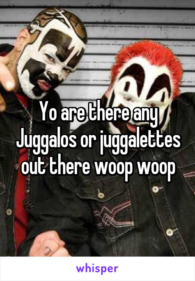 Yo are there any Juggalos or juggalettes out there woop woop